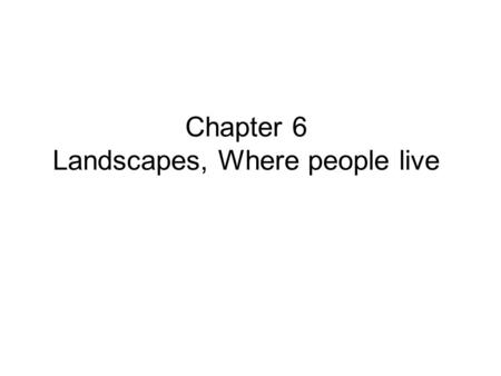 Chapter 6 Landscapes, Where people live. 06.01 The everyday landscapes that people create in the course of their lives are known as: 1. ordinary (or vernacular)