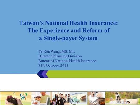 Taiwan's National Health Insurance: The Experience and Reform of a Single-payer System 1 Yi-Ren Wang, MS, ML Director, Planning Division Bureau of National.