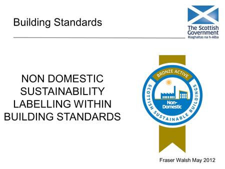 Building Standards NON DOMESTIC SUSTAINABILITY LABELLING WITHIN BUILDING STANDARDS Fraser Walsh May 2012.