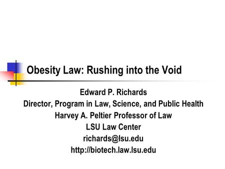 Obesity Law: Rushing into the Void Edward P. Richards Director, Program in Law, Science, and Public Health Harvey A. Peltier Professor of Law LSU Law Center.