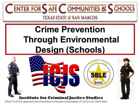 1 Institute for Criminal Justice Studies Crime Prevention Through Environmental Design (Schools) ©This TCLEOSE approved Crime Prevention Curriculum is.