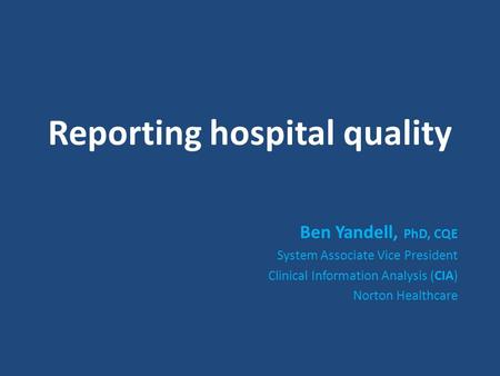 Reporting hospital quality Ben Yandell, PhD, CQE System Associate Vice President Clinical Information Analysis (CIA) Norton Healthcare.