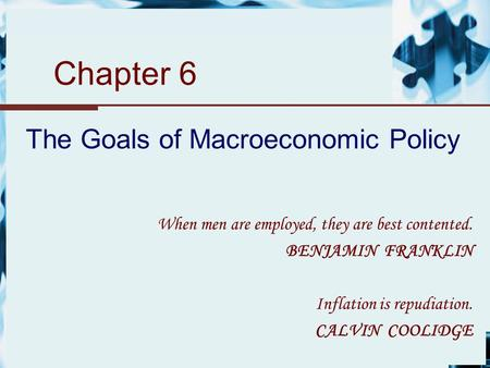 Chapter 6 The Goals of Macroeconomic Policy When men are employed, they are best contented. BENJAMIN FRANKLIN Inflation is repudiation. CALVIN COOLIDGE.