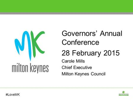 Governors' Annual Conference 28 February 2015 Carole Mills Chief Executive Milton Keynes Council #LoveMK.