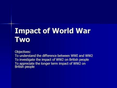 Impact of World War Two Objectives: To understand the difference between WWI and WW2 To investigate the impact of WW2 on British people To appreciate the.