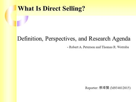 What Is Direct Selling? Definition, Perspectives, and Research Agenda - Robert A. Peterson and Thomas R. Wotruba Reporter: 蔡璋賢 (M934012015)