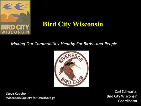 Bird City Wisconsin Making Our Communities Healthy For Birds…and People Carl Schwartz, Bird City Wisconsin Coordinator Steve Kupcho Wisconsin Society for.