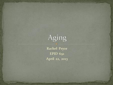 Rachel Pryor EPID 691 April 22, 2013. In the US, we define the aging population as those who are older than age 65. Though more and more people are living.