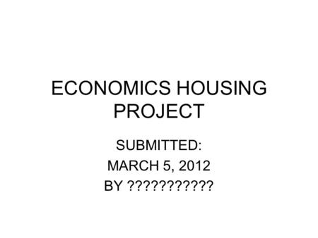 ECONOMICS HOUSING PROJECT SUBMITTED: MARCH 5, 2012 BY ???????????