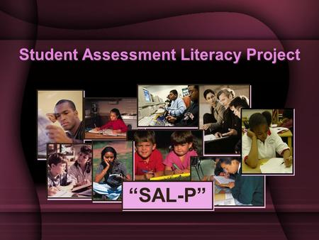 "Student Assessment Literacy Project ""SAL-P"". Why should you be assessment literate? It is your right to be informed and to know  on what you will be."