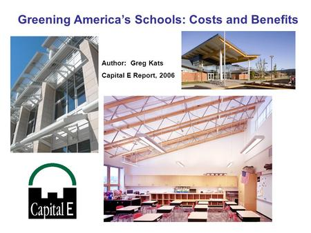 Greening America's Schools: Costs <strong>and</strong> Benefits Author: Greg Kats Capital E Report, 2006.