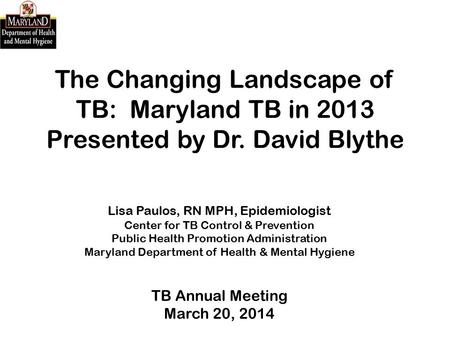 The Changing Landscape of TB: Maryland TB in 2013 Presented by Dr. David Blythe Lisa Paulos, RN MPH, Epidemiologist Center for TB Control & Prevention.