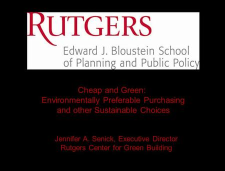 Jennifer A. Senick, Executive Director Rutgers Center for Green Building Cheap and Green: Environmentally Preferable Purchasing and other Sustainable Choices.