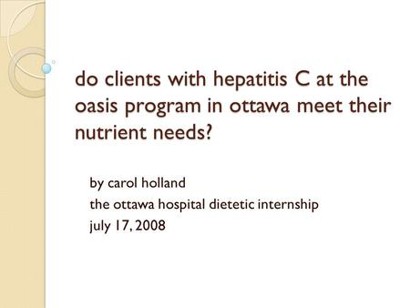 Do clients with hepatitis C at the oasis program in ottawa meet their nutrient needs? by carol holland the ottawa hospital dietetic internship july 17,