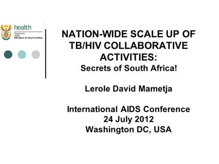 NATION-WIDE SCALE UP OF TB/HIV COLLABORATIVE ACTIVITIES: Secrets of South Africa! Lerole David Mametja International AIDS Conference 24 July 2012 Washington.
