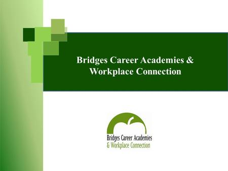 Bridges Career Academies & Workplace Connection. Bridges Program Goals To provide opportunities for high school students to be career and college ready.