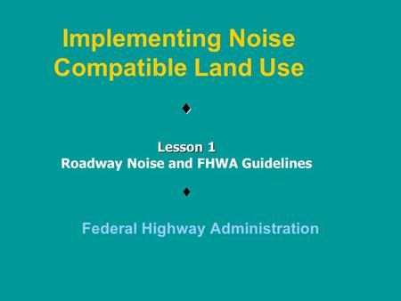 Implementing Noise Compatible Land Use  Federal Highway Administration  Lesson 1 Roadway Noise and FHWA Guidelines.