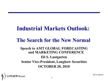 Industrial Markets Outlook: The Search for the New Normal <strong>Speech</strong> to AMT GLOBAL FORECASTING and MARKETING CONFERENCE Eli S. Lustgarten Senior Vice-President,