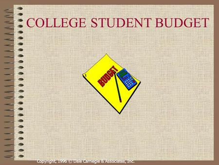 Copyright, 1996 © Dale Carnegie & Associates, Inc. COLLEGE STUDENT BUDGET.