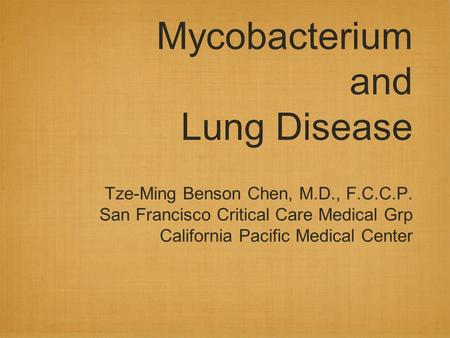 Mycobacterium and Lung Disease Tze-Ming Benson Chen, M.D., F.C.C.P. San Francisco Critical Care Medical Grp California Pacific Medical Center.