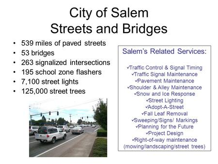 City of Salem Streets and Bridges 539 miles of paved streets 53 bridges 263 signalized intersections 195 school zone flashers 7,100 street lights 125,000.
