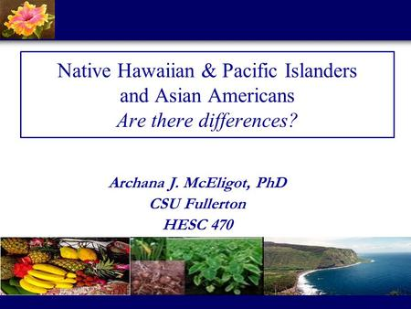 Native Hawaiian & Pacific Islanders and Asian Americans Are there differences? Archana J. McEligot, PhD CSU Fullerton HESC 470.
