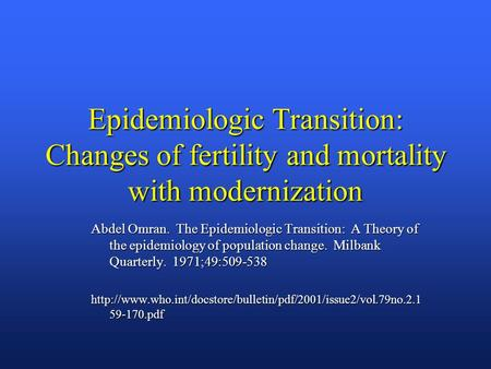 Epidemiologic Transition: Changes of fertility and mortality with modernization Abdel Omran. The Epidemiologic Transition: A Theory of the epidemiology.