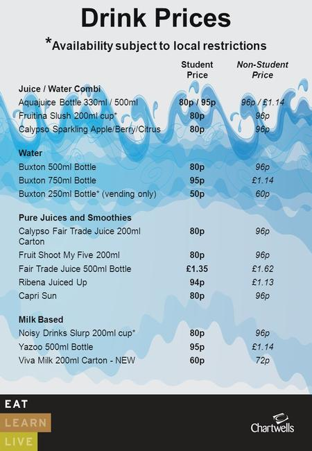 Drink Prices * Availability subject to local restrictions Student Price Non-Student Price Juice / Water Combi Aquajuice Bottle 330ml / 500ml80p / 95p96p.