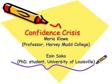Confidence Crisis Maria Klawe (Professor, Harvey Mudd College) Esin Saka (PhD. student, University of Louisville)