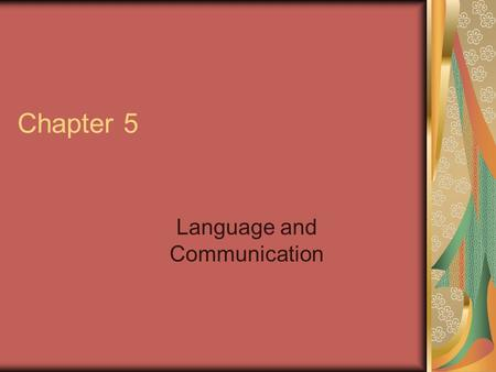 Chapter 5 Language and Communication. What Is Language? A system for the communication, in symbols, of any kind of information. Through language, people.