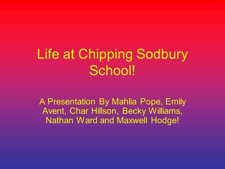 Life at Chipping Sodbury School! A Presentation By Mahlia Pope, Emily Avent, Char Hillson, Becky Williams, Nathan Ward and Maxwell Hodge!