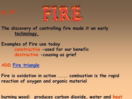 Pg. 57 The discovery of controlling fire made it an early technology. Examples of Fire use today constructive -used for our benefic destructive -causing.