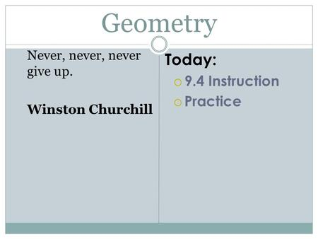 Geometry Never, never, never give up. Winston Churchill Today:  9.4 Instruction  Practice.