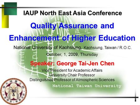 IAUP North East Asia Conference Quality Assurance and Enhancement of Higher Education National University of Kaohsiung, Kaohsiung, Taiwan / R.O.C. October,