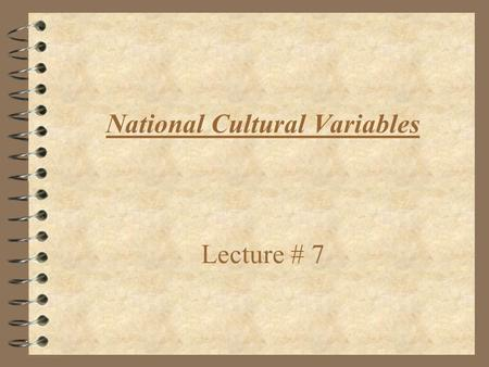 National Cultural Variables Lecture # 7