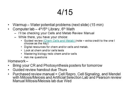 4/15 Warmup – Water potential problems (next slide) (15 min) Computer lab – 4 th /5 th Library, 6 th Math –I'll be checking your Cells and Metab Review.