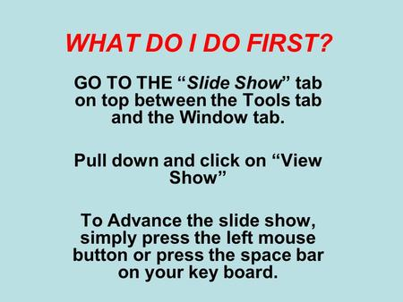"WHAT DO I DO FIRST? GO TO THE ""Slide Show"" tab on top between the Tools tab and the Window tab. Pull down and click on ""View Show"" To Advance the slide."