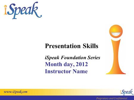 Www.iSpeak.com Proprietary and Confidential Presentation Skills iSpeak Foundation Series Month day, 2012 Instructor Name.