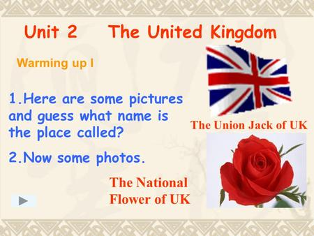 Unit 2 The United Kingdom Warming up I 1.Here are some pictures and guess what name is the place called? 2.Now some photos. The Union Jack of UK The National.