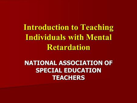 Introduction to Teaching Individuals with Mental Retardation NATIONAL ASSOCIATION OF SPECIAL EDUCATION TEACHERS.
