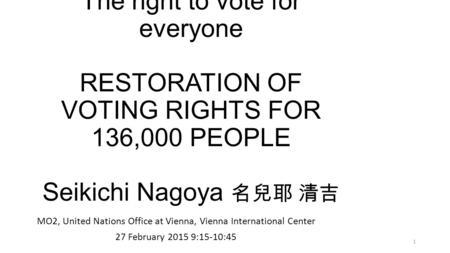 Zero conference 2015 The right to vote for everyone RESTORATION OF VOTING RIGHTS FOR 136,000 PEOPLE Seikichi Nagoya 名兒耶 清吉 MO2, United Nations Office at.