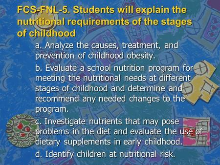 FCS-FNL-5. Students will explain the nutritional requirements of the stages of childhood a. Analyze the causes, treatment, and prevention of childhood.