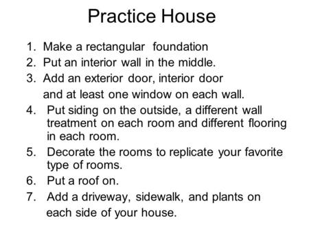 Practice House 1. Make a rectangular foundation 2. Put an interior wall in the middle. 3. Add an exterior door, interior door and at least one window on.