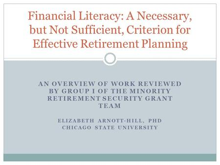 AN OVERVIEW OF WORK REVIEWED BY GROUP I OF THE MINORITY RETIREMENT SECURITY GRANT TEAM ELIZABETH ARNOTT-HILL, PHD CHICAGO STATE UNIVERSITY Financial Literacy: