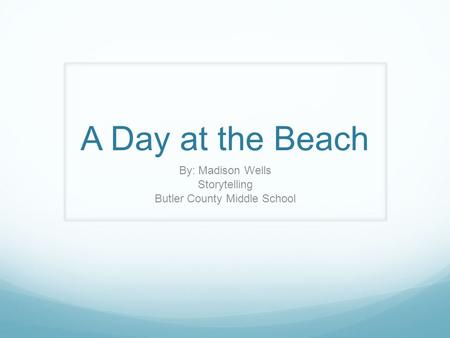 A Day at the Beach By: Madison Wells Storytelling Butler County Middle School.