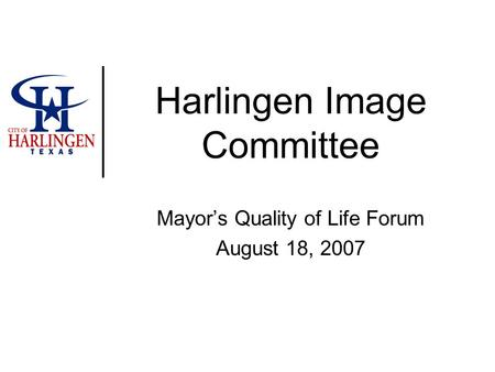 Harlingen Image Committee Mayor's Quality of Life Forum August 18, 2007.