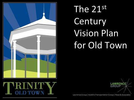 The 21 st Century Vision Plan for Old Town Lawrence Group | Kubilins Transportation Group | Rose & Associates.