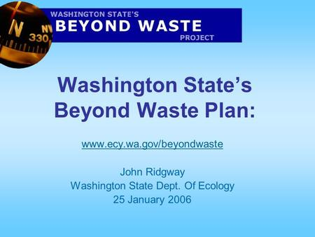 Washington State's Beyond Waste Plan: www.ecy.wa.gov/beyondwaste John Ridgway Washington State Dept. Of Ecology 25 January 2006.