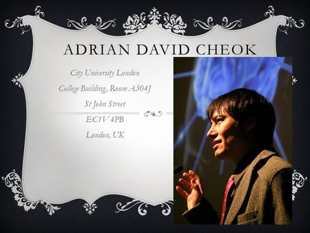 ADRIAN DAVID CHEOK City University London College Building, Room A304J St John Street EC1V 4PB London, UK.