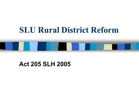 SLU Rural District Reform Act 205 SLH 2005. Mission Implement Act 205 SLH 2005 Engage Community & County Leadership in Reform Dialogue Support County.